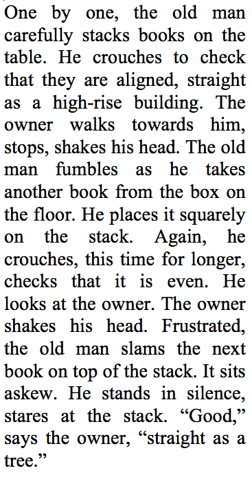 """One by one, the old man carefully stacks books on the table. He crouches to check that they are aligned, straight as a high-rise building. The owner walks towards him, stops, shakes his head. The old man fumbles as he takes another book from the box on the floor. He places it squarely on the stack. Again, he crouches, this time for longer, checks that it is even.  He looks at the owner. The owner shakes his head.  Frustrated, the old man slams the next book on top of the stack. It sits askew. He stands in silence, stares at the stack. """"Good,"""" says the owner, """"straight as a tree."""""""